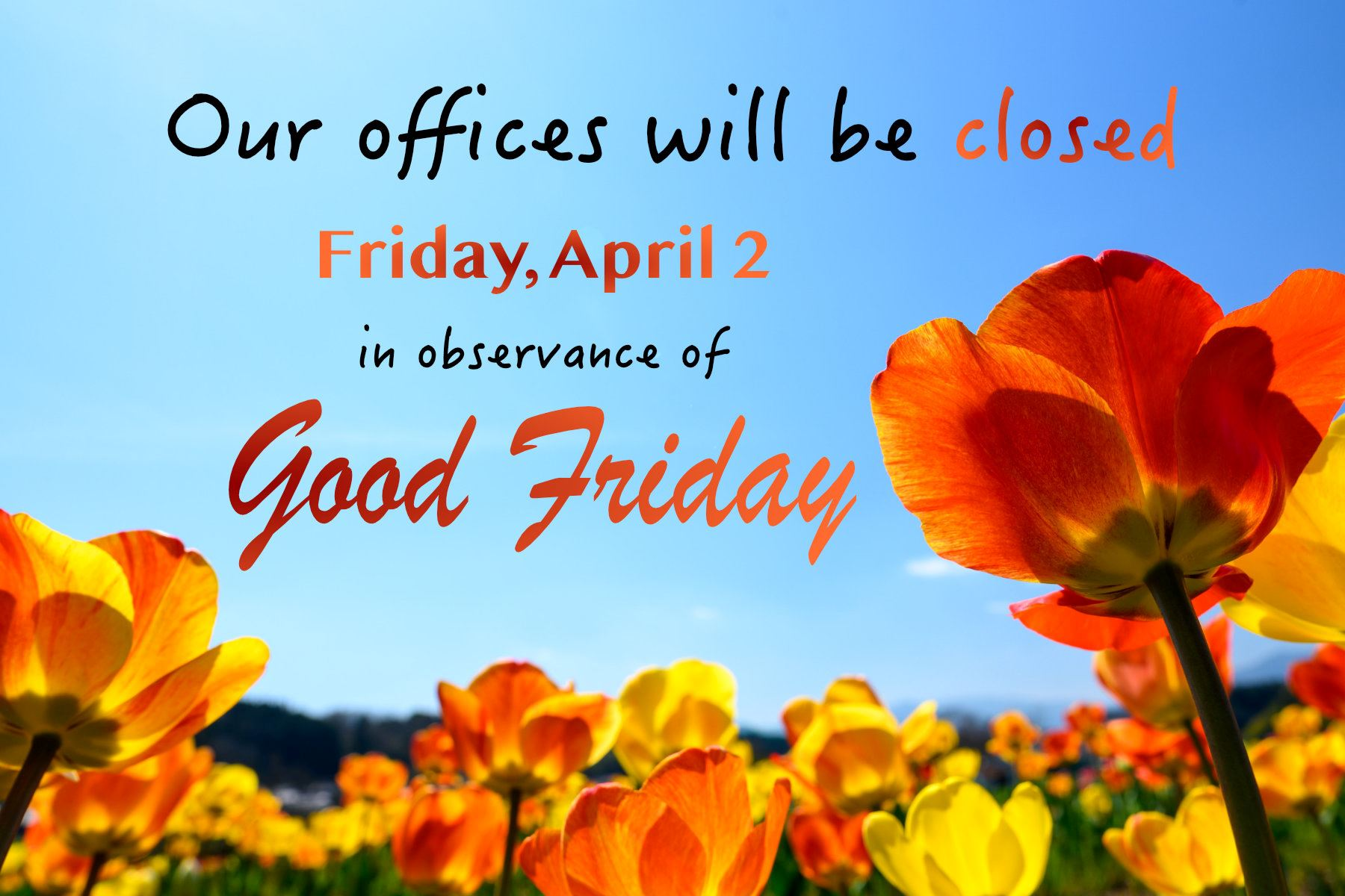 Our offices will be closed Friday, April 2 in observance of Good Friday